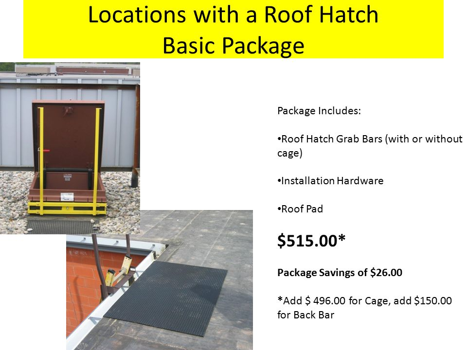 Locations with a Roof Hatch Basic Package Package Includes: Roof Hatch Grab Bars (with or without cage) Installation Hardware Roof Pad $515.00* Package Savings of $26.00 *Add $ 496.00 for Cage, add $150.00 for Back Bar