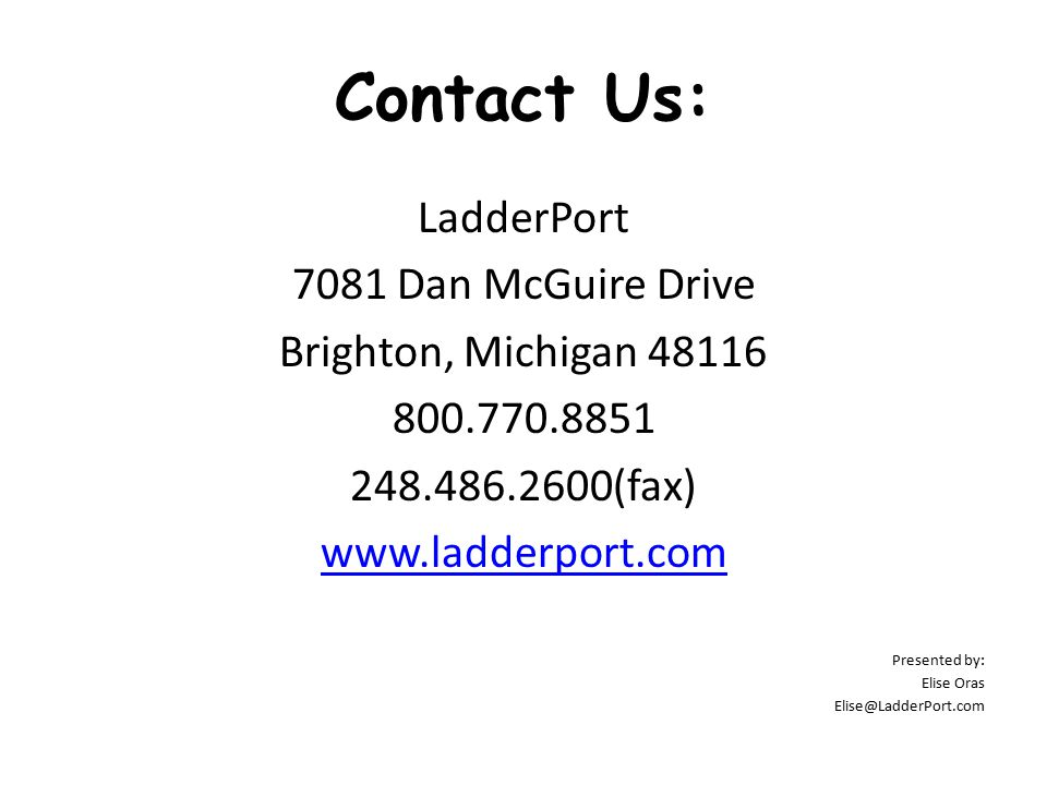 Contact Us: LadderPort 7081 Dan McGuire Drive Brighton, Michigan 48116 800.770.8851 248.486.2600(fax) www.ladderport.com Presented by: Elise Oras Elise@LadderPort.com