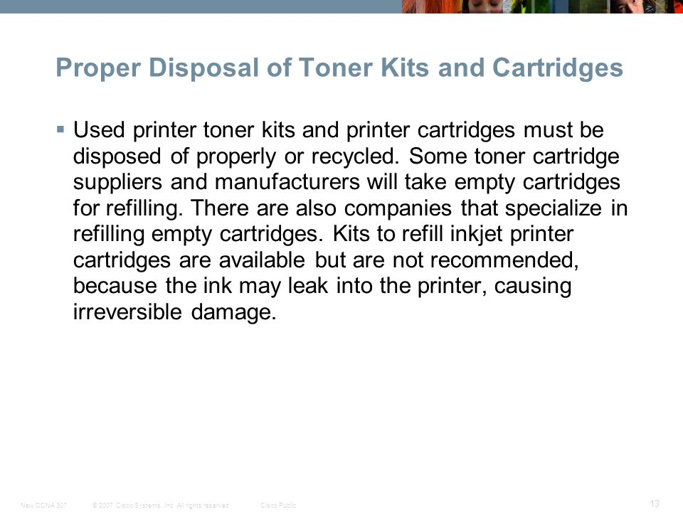 © 2007 Cisco Systems, Inc. All rights reserved.Cisco PublicNew CCNA 307 13 Proper Disposal of Toner Kits and Cartridges  Used printer toner kits and