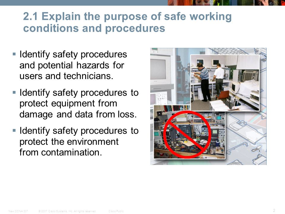 © 2007 Cisco Systems, Inc. All rights reserved.Cisco PublicNew CCNA 307 2 2.1 Explain the purpose of safe working conditions and procedures  Identify