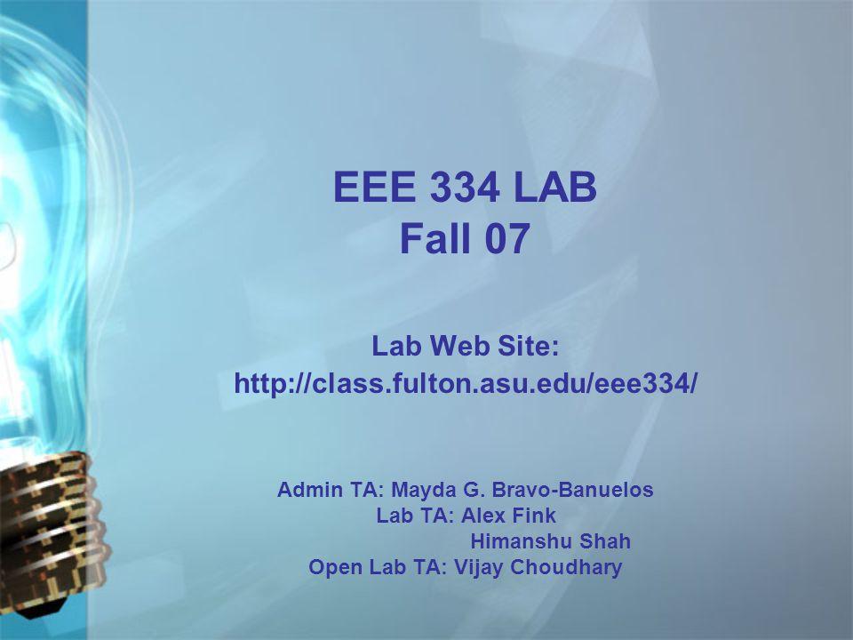 EEE 334 LAB Fall 07 Lab Web Site: http://class.fulton.asu.edu/eee334/ Admin TA: Mayda G.