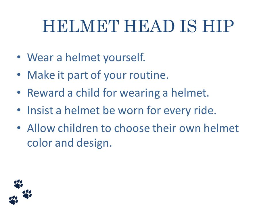 HELMET HEAD IS HIP Wear a helmet yourself. Make it part of your routine. Reward a child for wearing a helmet. Insist a helmet be worn for every ride.