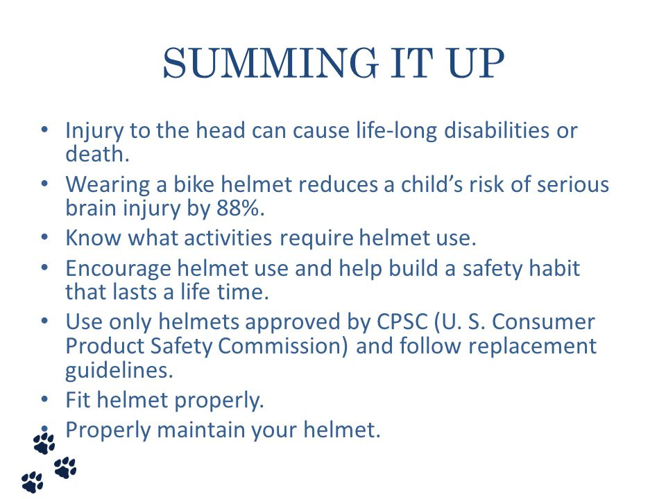 SUMMING IT UP Injury to the head can cause life-long disabilities or death. Wearing a bike helmet reduces a child's risk of serious brain injury by 88