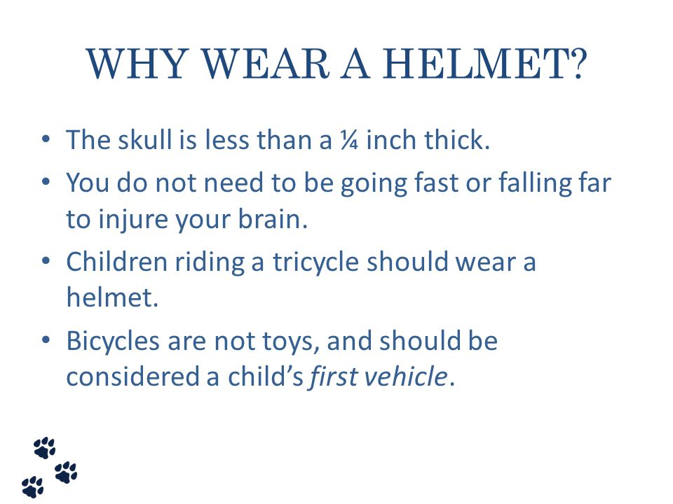 WHY WEAR A HELMET? The skull is less than a ¼ inch thick. You do not need to be going fast or falling far to injure your brain. Children riding a tric
