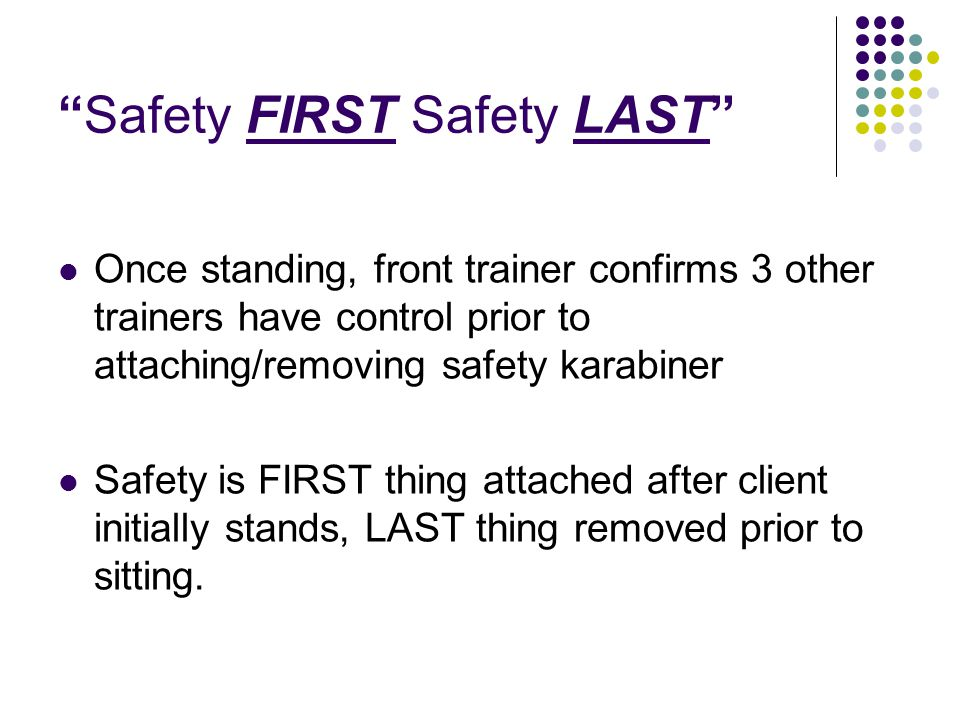 Safety FIRST Safety LAST Once standing, front trainer confirms 3 other trainers have control prior to attaching/removing safety karabiner Safety is FIRST thing attached after client initially stands, LAST thing removed prior to sitting.