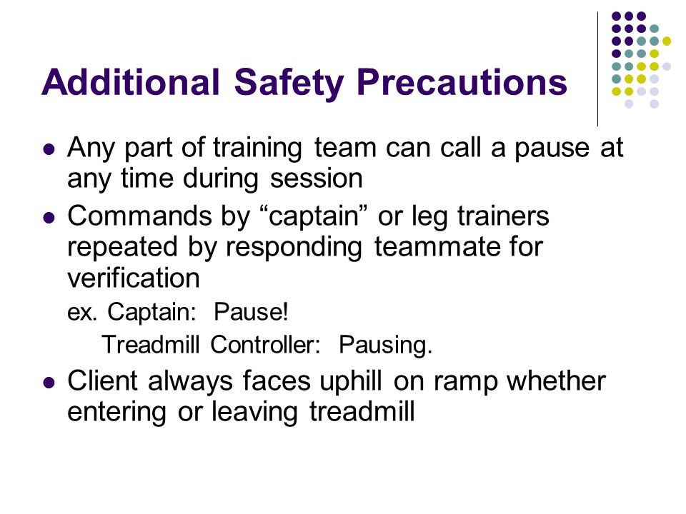 "Additional Safety Precautions Any part of training team can call a pause at any time during session Commands by ""captain"" or leg trainers repeated by"