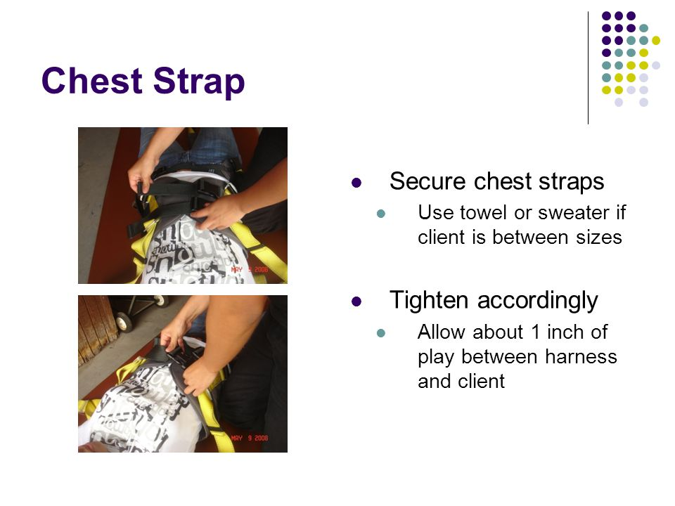 Chest Strap Secure chest straps Use towel or sweater if client is between sizes Tighten accordingly Allow about 1 inch of play between harness and client