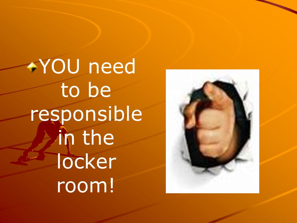 YOU need to be responsible in the locker room!