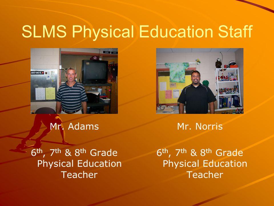 SLMS Physical Education Staff Mr. Adams 6 th, 7 th & 8 th Grade Physical Education Teacher Mr.
