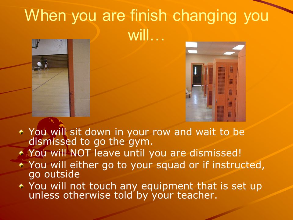 When you are finish changing you will… You will sit down in your row and wait to be dismissed to go the gym.