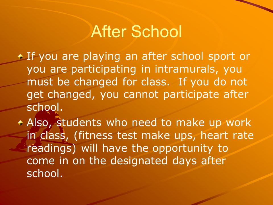 After School If you are playing an after school sport or you are participating in intramurals, you must be changed for class.