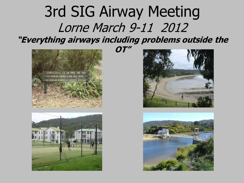 3rd SIG Airway Meeting Lorne March 9-11 2012 Everything airways including problems outside the OT