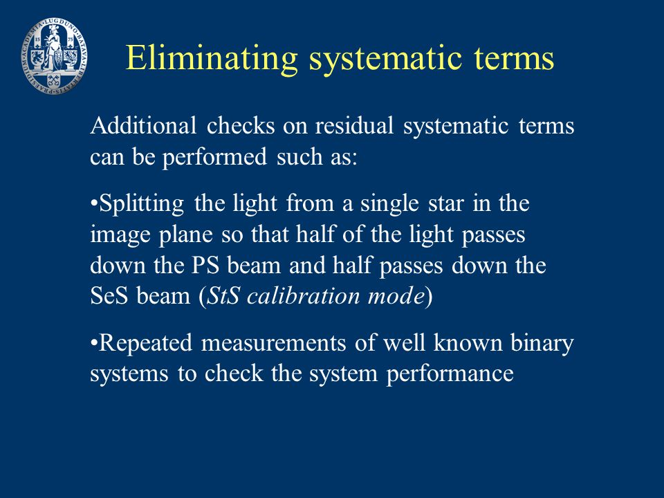 Eliminating systematic terms Additional checks on residual systematic terms can be performed such as: Splitting the light from a single star in the image plane so that half of the light passes down the PS beam and half passes down the SeS beam (StS calibration mode) Repeated measurements of well known binary systems to check the system performance