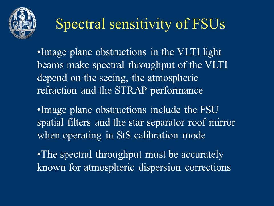 Spectral sensitivity of FSUs Image plane obstructions in the VLTI light beams make spectral throughput of the VLTI depend on the seeing, the atmospheric refraction and the STRAP performance Image plane obstructions include the FSU spatial filters and the star separator roof mirror when operating in StS calibration mode The spectral throughput must be accurately known for atmospheric dispersion corrections