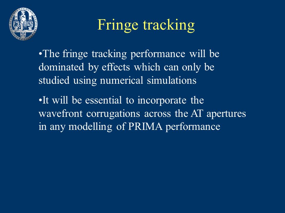 Fringe tracking The fringe tracking performance will be dominated by effects which can only be studied using numerical simulations It will be essential to incorporate the wavefront corrugations across the AT apertures in any modelling of PRIMA performance