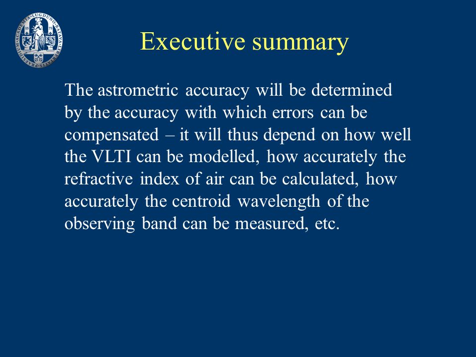 Executive summary The astrometric accuracy will be determined by the accuracy with which errors can be compensated – it will thus depend on how well the VLTI can be modelled, how accurately the refractive index of air can be calculated, how accurately the centroid wavelength of the observing band can be measured, etc.