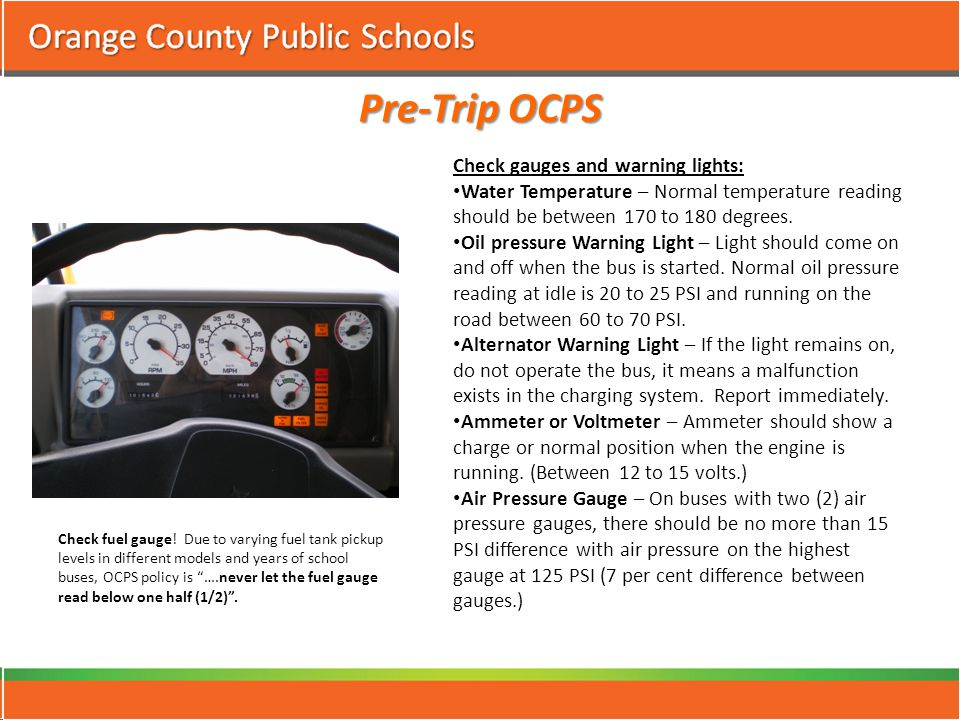 Pre-Trip OCPS Check gauges and warning lights: Water Temperature – Normal temperature reading should be between 170 to 180 degrees.