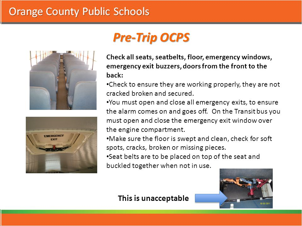 Pre-Trip OCPS Check all seats, seatbelts, floor, emergency windows, emergency exit buzzers, doors from the front to the back: Check to ensure they are working properly, they are not cracked broken and secured.