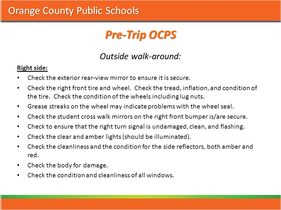 Pre-Trip OCPS Outside walk-around: Right side: Check the exterior rear-view mirror to ensure it is secure.