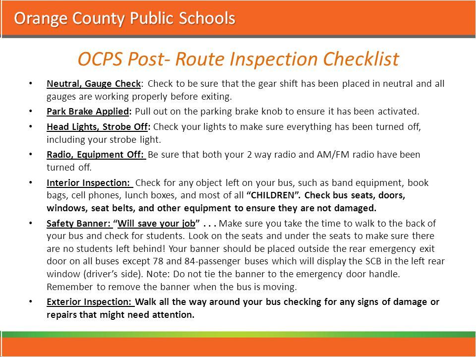 OCPS Post- Route Inspection Checklist Neutral, Gauge Check:Check to be sure that the gear shift has been placed in neutral and all gauges are working properly before exiting.