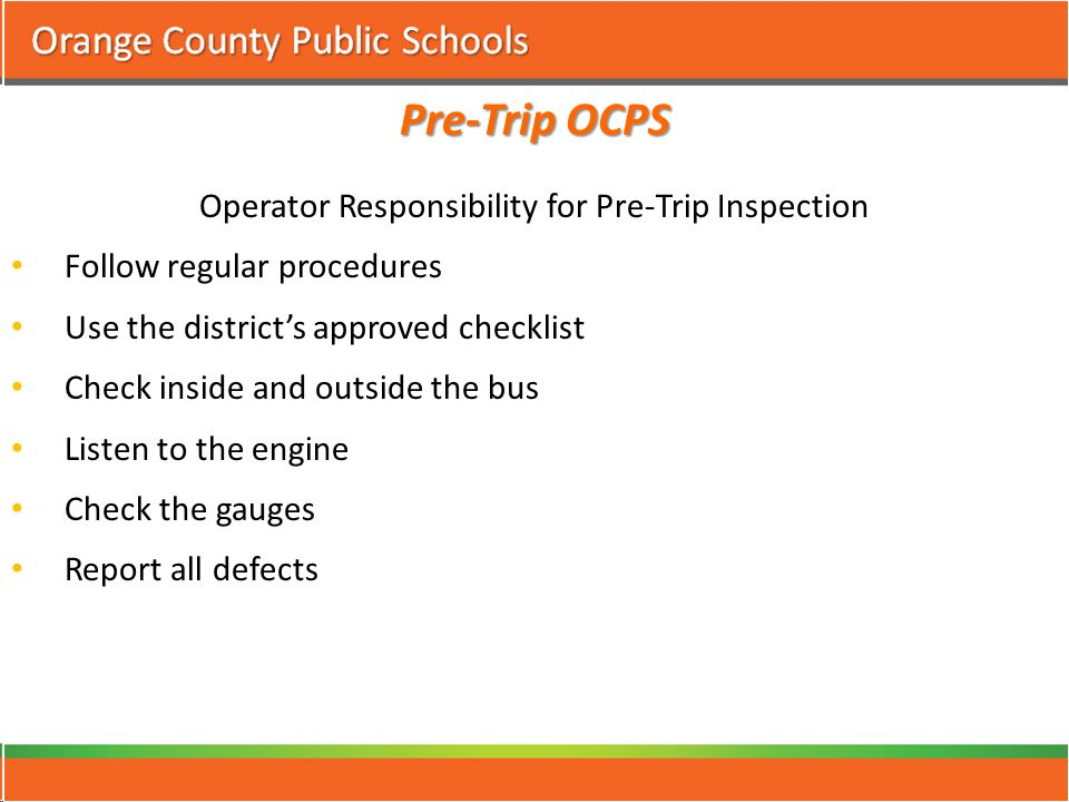 Pre-Trip OCPS Operator Responsibility for Pre-Trip Inspection Follow regular procedures Use the district's approved checklist Check inside and outside the bus Listen to the engine Check the gauges Report all defects