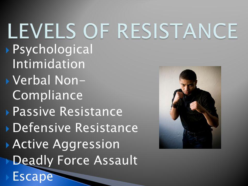  Psychological Intimidation  Verbal Non- Compliance  Passive Resistance  Defensive Resistance  Active Aggression  Deadly Force Assault  Escape