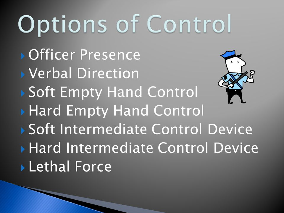  Officer Presence  Verbal Direction  Soft Empty Hand Control  Hard Empty Hand Control  Soft Intermediate Control Device  Hard Intermediate Control Device  Lethal Force