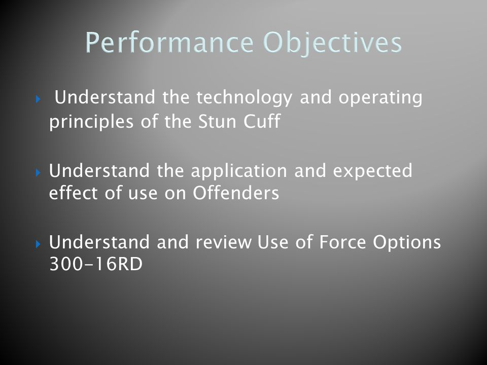 Performance Objectives  Understand the technology and operating principles of the Stun Cuff  Understand the application and expected effect of use on Offenders  Understand and review Use of Force Options 300-16RD