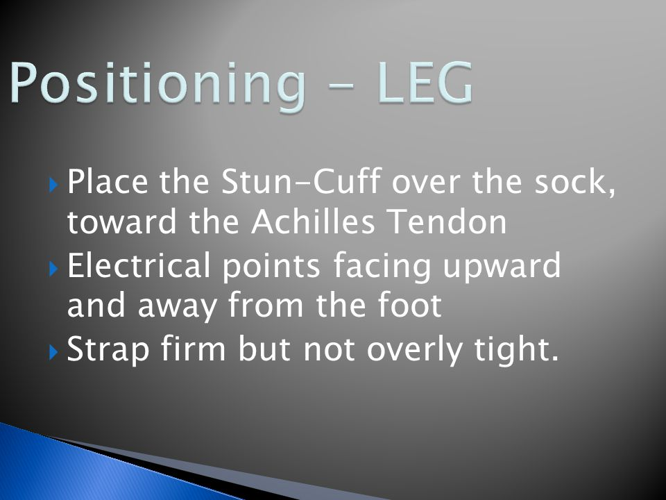  Place the Stun-Cuff over the sock, toward the Achilles Tendon  Electrical points facing upward and away from the foot  Strap firm but not overly tight.