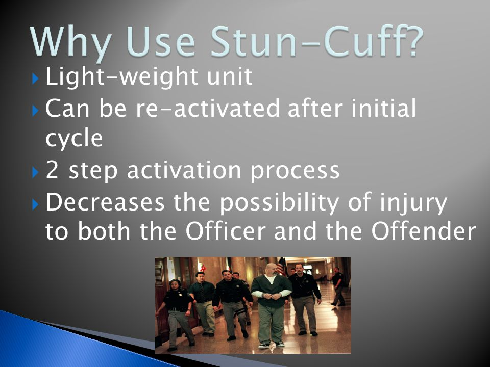 Light-weight unit  Can be re-activated after initial cycle  2 step activation process  Decreases the possibility of injury to both the Officer and the Offender
