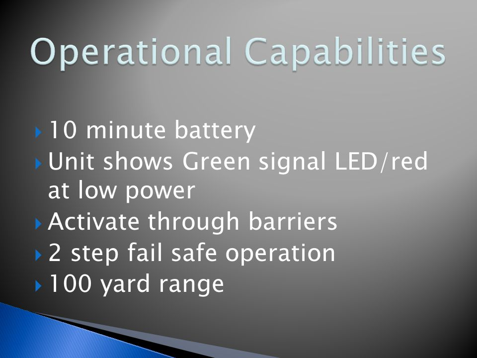  10 minute battery  Unit shows Green signal LED/red at low power  Activate through barriers  2 step fail safe operation  100 yard range