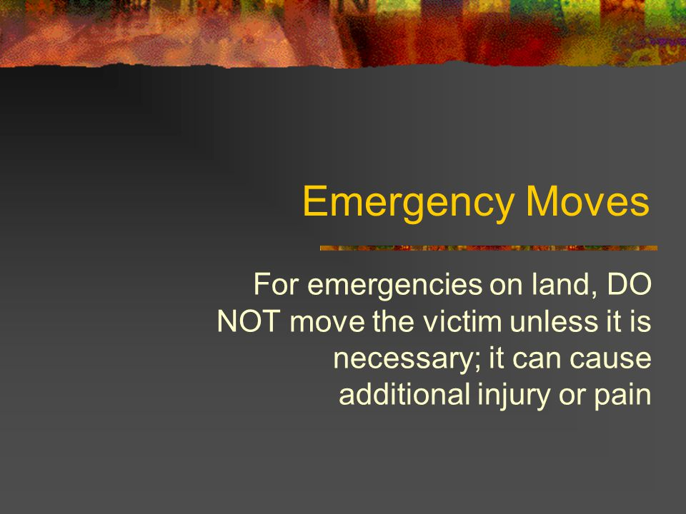 Emergency Moves For emergencies on land, DO NOT move the victim unless it is necessary; it can cause additional injury or pain