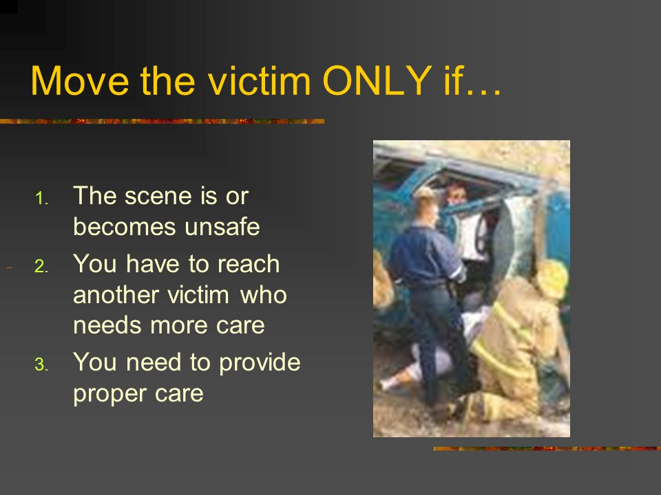 Move the victim ONLY if…  The scene is or becomes unsafe  You have to reach another victim who needs more care  You need to provide proper care