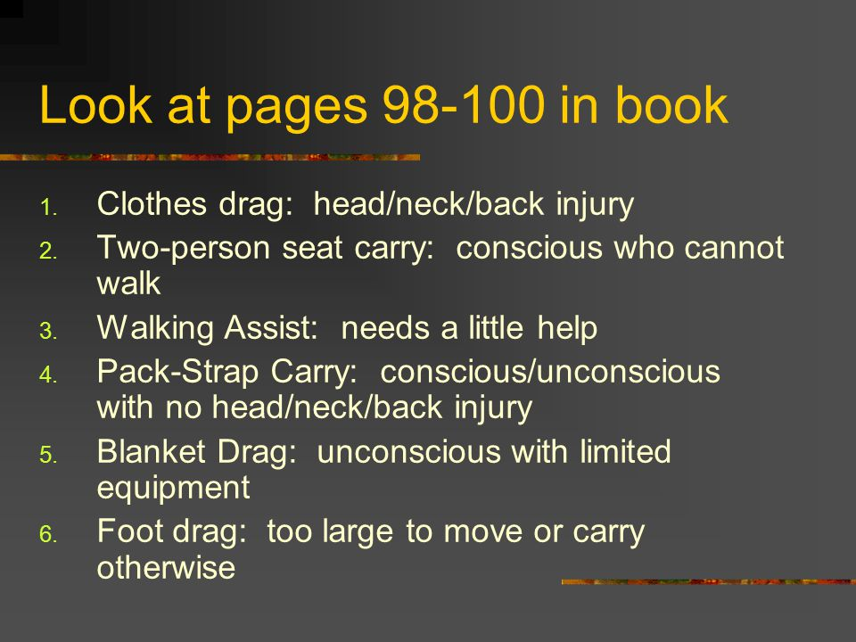 Look at pages 98-100 in book  Clothes drag: head/neck/back injury  Two-person seat carry: conscious who cannot walk  Walking Assist: needs a little help  Pack-Strap Carry: conscious/unconscious with no head/neck/back injury  Blanket Drag: unconscious with limited equipment  Foot drag: too large to move or carry otherwise