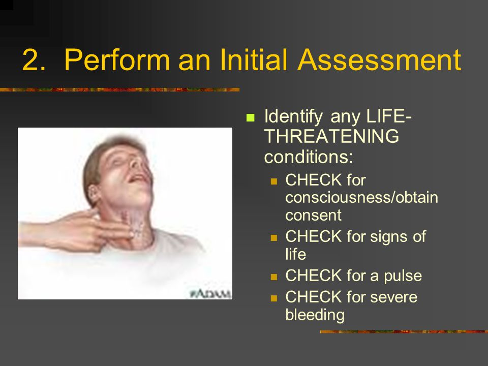 2. Perform an Initial Assessment Identify any LIFE- THREATENING conditions: CHECK for consciousness/obtain consent CHECK for signs of life CHECK for a