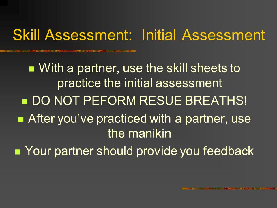 Skill Assessment: Initial Assessment With a partner, use the skill sheets to practice the initial assessment DO NOT PEFORM RESUE BREATHS.