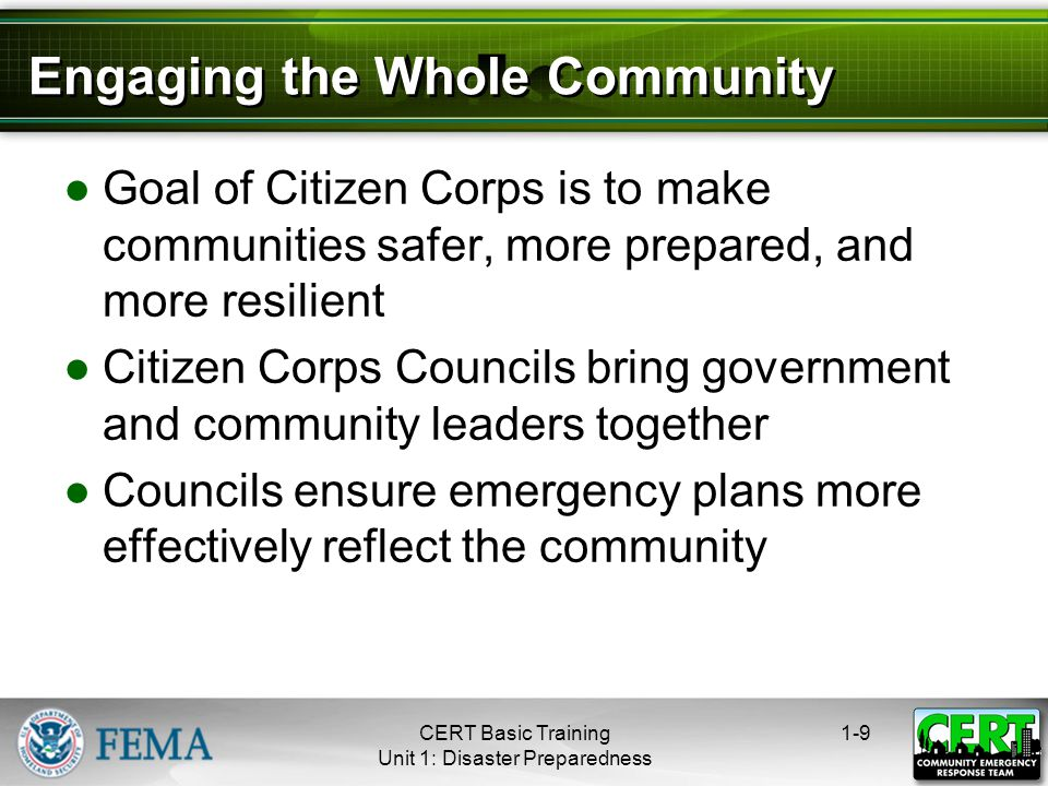 Engaging the Whole Community ●Goal of Citizen Corps is to make communities safer, more prepared, and more resilient ●Citizen Corps Councils bring government and community leaders together ●Councils ensure emergency plans more effectively reflect the community 1-9CERT Basic Training Unit 1: Disaster Preparedness
