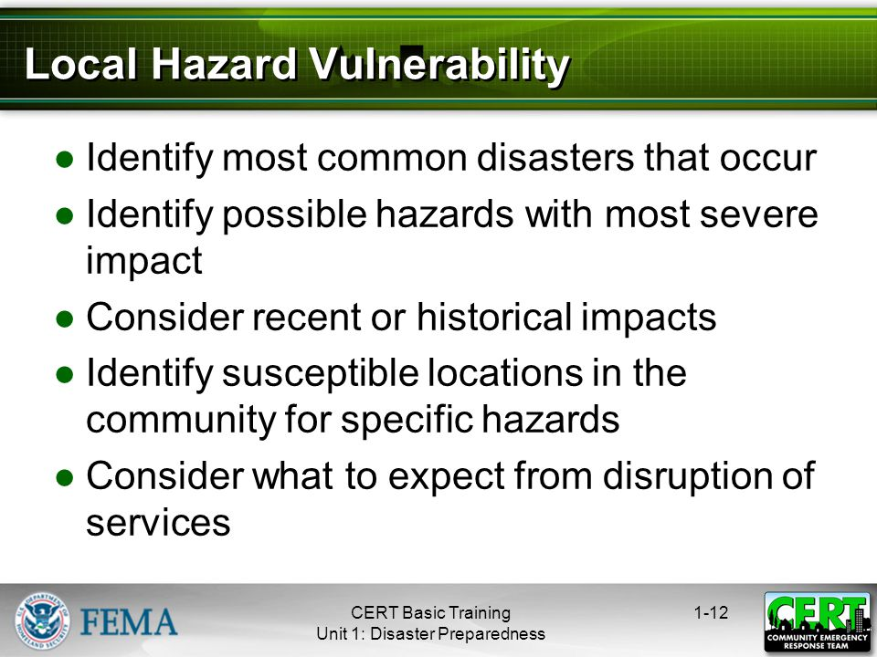 Local Hazard Vulnerability ●Identify most common disasters that occur ●Identify possible hazards with most severe impact ●Consider recent or historical impacts ●Identify susceptible locations in the community for specific hazards ●Consider what to expect from disruption of services 1-12CERT Basic Training Unit 1: Disaster Preparedness