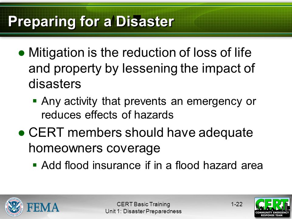 Preparing for a Disaster ●Mitigation is the reduction of loss of life and property by lessening the impact of disasters  Any activity that prevents an emergency or reduces effects of hazards ●CERT members should have adequate homeowners coverage  Add flood insurance if in a flood hazard area 1-22CERT Basic Training Unit 1: Disaster Preparedness