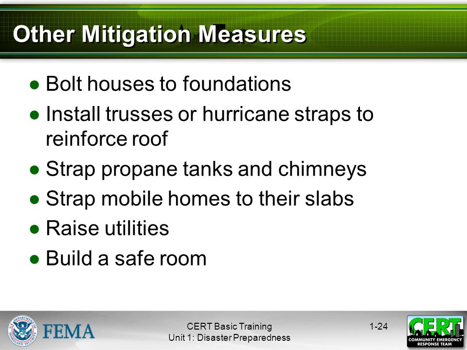Other Mitigation Measures ●Bolt houses to foundations ●Install trusses or hurricane straps to reinforce roof ●Strap propane tanks and chimneys ●Strap mobile homes to their slabs ●Raise utilities ●Build a safe room 1-24CERT Basic Training Unit 1: Disaster Preparedness