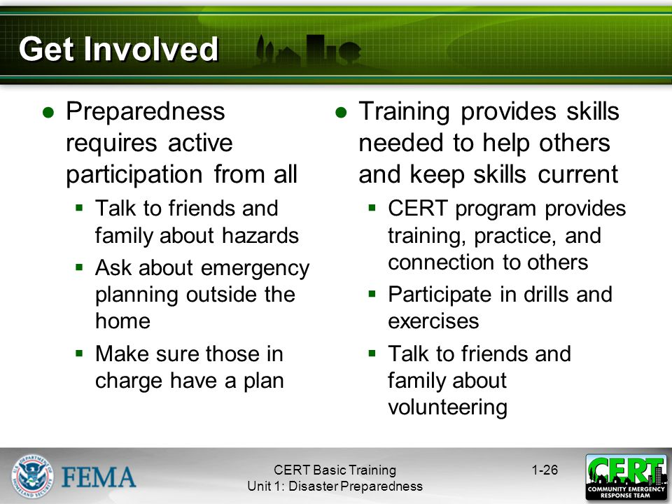 Get Involved ●Preparedness requires active participation from all  Talk to friends and family about hazards  Ask about emergency planning outside the home  Make sure those in charge have a plan ●Training provides skills needed to help others and keep skills current  CERT program provides training, practice, and connection to others  Participate in drills and exercises  Talk to friends and family about volunteering 1-26CERT Basic Training Unit 1: Disaster Preparedness