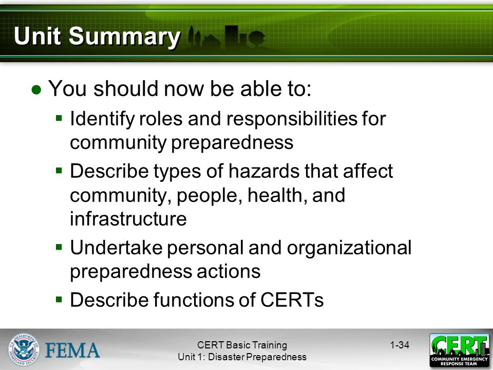 Unit Summary ●You should now be able to:  Identify roles and responsibilities for community preparedness  Describe types of hazards that affect community, people, health, and infrastructure  Undertake personal and organizational preparedness actions  Describe functions of CERTs 1-34CERT Basic Training Unit 1: Disaster Preparedness