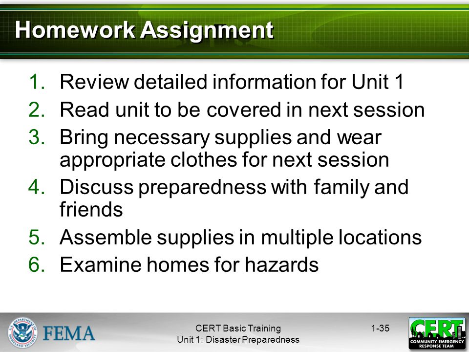 1-35 1.Review detailed information for Unit 1 2.Read unit to be covered in next session 3.Bring necessary supplies and wear appropriate clothes for next session 4.Discuss preparedness with family and friends 5.Assemble supplies in multiple locations 6.Examine homes for hazards Homework Assignment CERT Basic Training Unit 1: Disaster Preparedness
