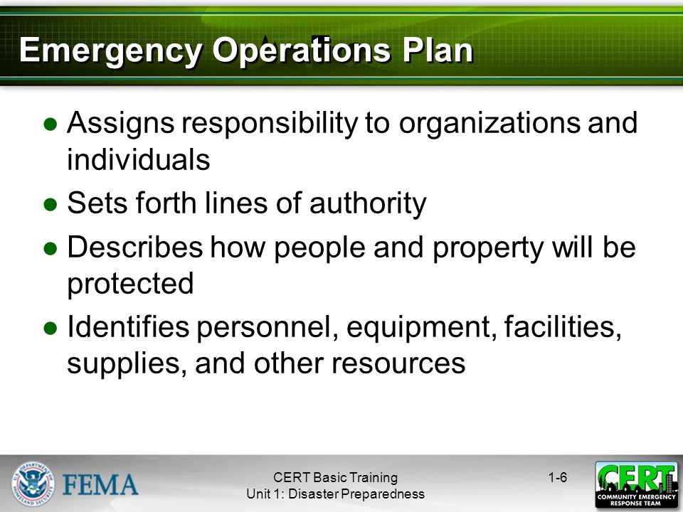 Emergency Operations Plan ●Assigns responsibility to organizations and individuals ●Sets forth lines of authority ●Describes how people and property will be protected ●Identifies personnel, equipment, facilities, supplies, and other resources 1-6CERT Basic Training Unit 1: Disaster Preparedness