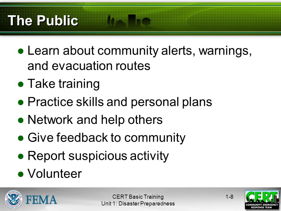 The Public ●Learn about community alerts, warnings, and evacuation routes ●Take training ●Practice skills and personal plans ●Network and help others ●Give feedback to community ●Report suspicious activity ●Volunteer 1-8CERT Basic Training Unit 1: Disaster Preparedness