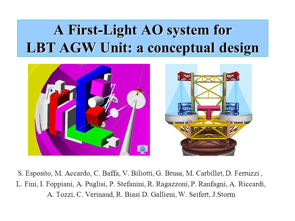 A First-Light AO system for LBT AGW Unit: a conceptual design S. Esposito, M. Accardo, C. Baffa, V. Biliotti, G. Brusa, M. Carbillet, D. Ferruzzi, L.