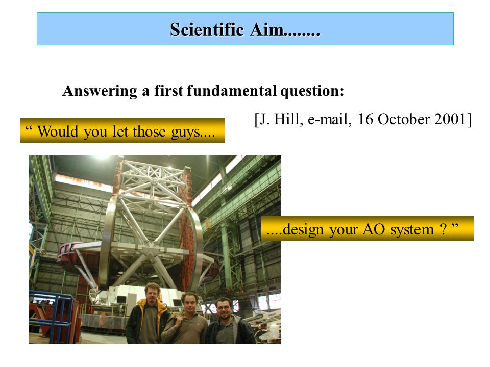 Scientific Aim........ Answering a first fundamental question: Would you let those guys....