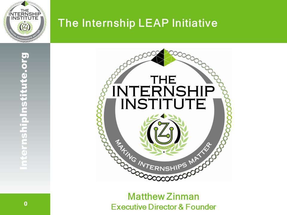 1 InternshipInstitute.org Topic Expertise Founder of The Internship Institute and its education affiliate / product brand - Z University Developed 3 Internship Products for Employers The Blueprint for Internship Success (DVD) Intern Toolkit (turnkey materials/portal) Intern Supervisor Guidebook / Mentoring Curriculum 20+ years first-hand internship experience Managed / mentored 200+ students Host of InternGuru.com / Actor at BETI.org Presenter: Matthew Zinman
