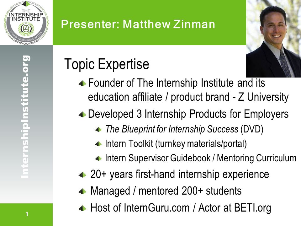 2 InternshipInstitute.org The Internship Institute Workforce Development Organization Close the gap between classroom learning and workforce competency Mission Initiatives: Education, Advocacy, Leadership, Collaboration Evolving to a non-profit; 501c3 status-pending Z University Education Affiliate – Products & Services Program Management, Work Productivity, Build Human Capital Consulting (strategy, recruitment, management, conversion) Education (onsite training, webinars for HR, supervisors & execs) Products: Internship Program Management Solutions About Us