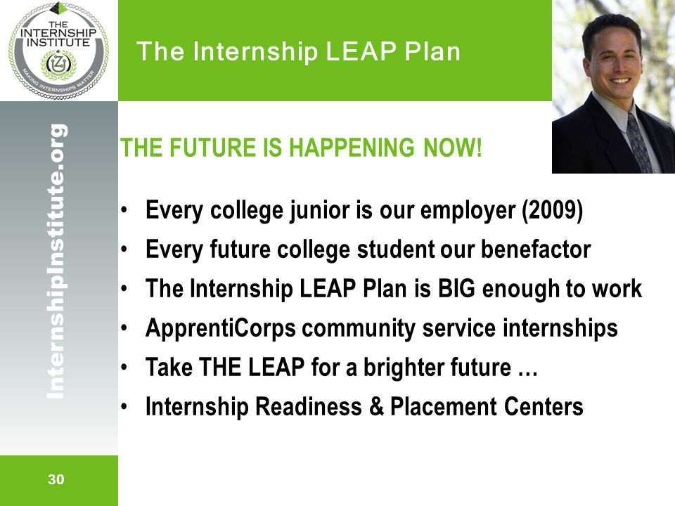 30 InternshipInstitute.org The Internship LEAP Plan THE FUTURE IS HAPPENING NOW! Every college junior is our employer (2009) Every future college stud